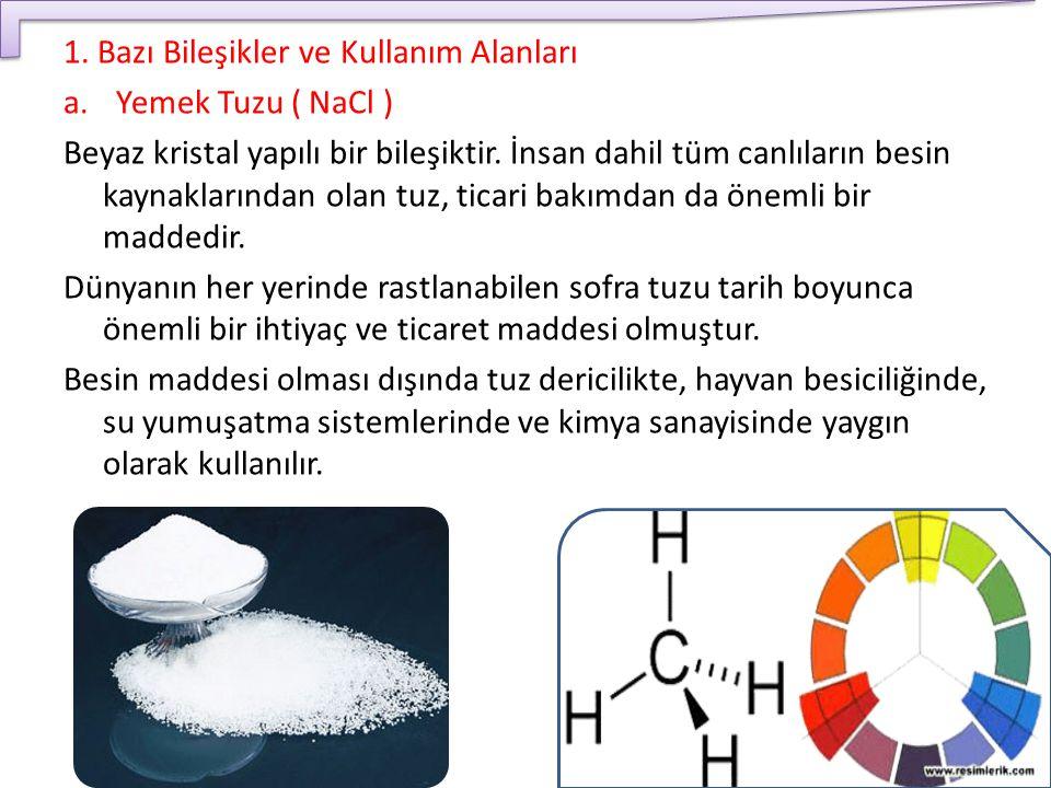 1. Bazı Bileşikler ve Kullanım Alanları a.Yemek Tuzu ( NaCl ) Beyaz kristal yapılı bir bileşiktir. İnsan dahil tüm canlıların besin kaynaklarından ola