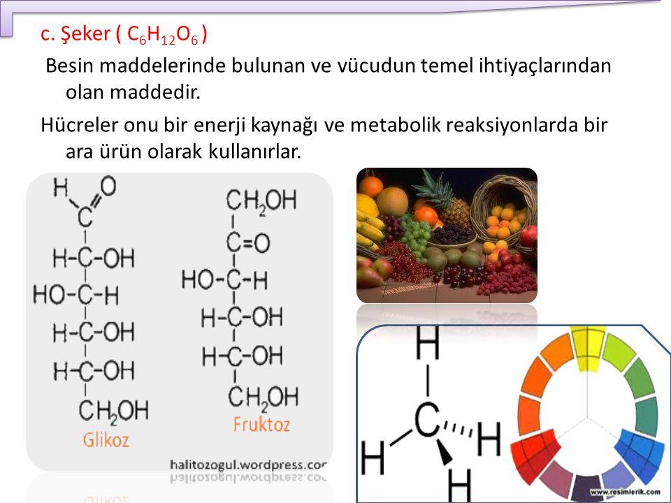 c. Şeker ( C 6 H 12 O 6 ) Besin maddelerinde bulunan ve vücudun temel ihtiyaçlarından olan maddedir. Hücreler onu bir enerji kaynağı ve metabolik reak