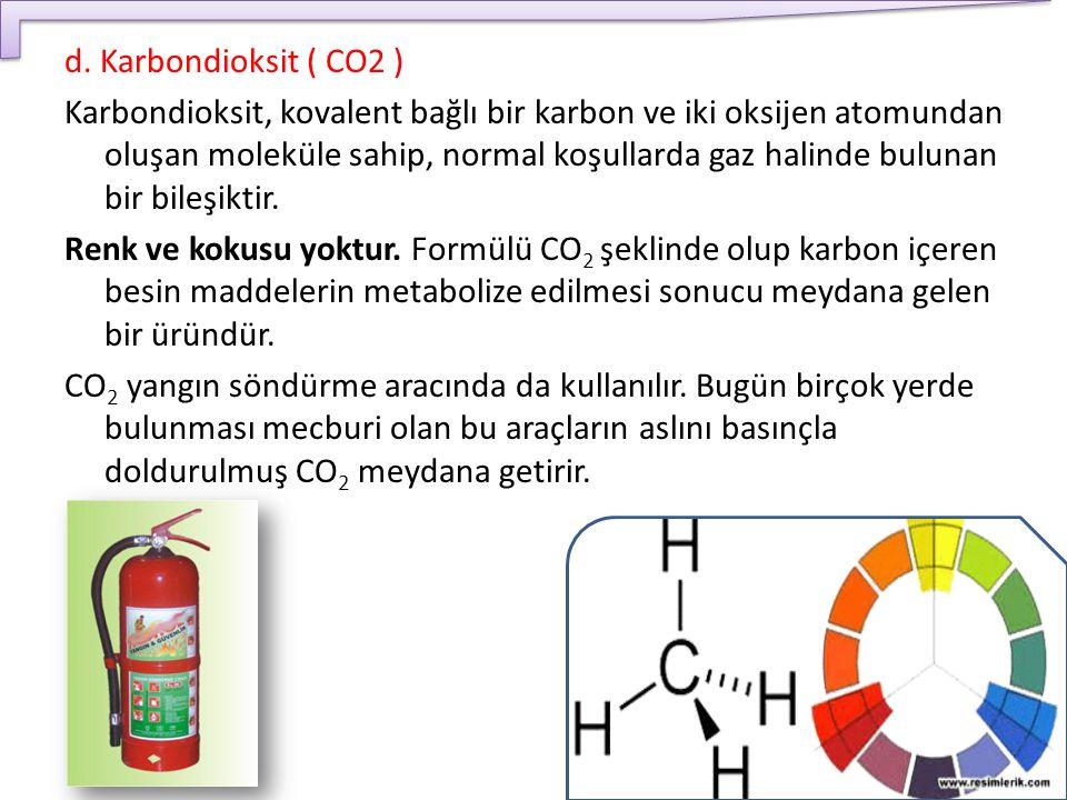 d. Karbondioksit ( CO2 ) Karbondioksit, kovalent bağlı bir karbon ve iki oksijen atomundan oluşan moleküle sahip, normal koşullarda gaz halinde buluna