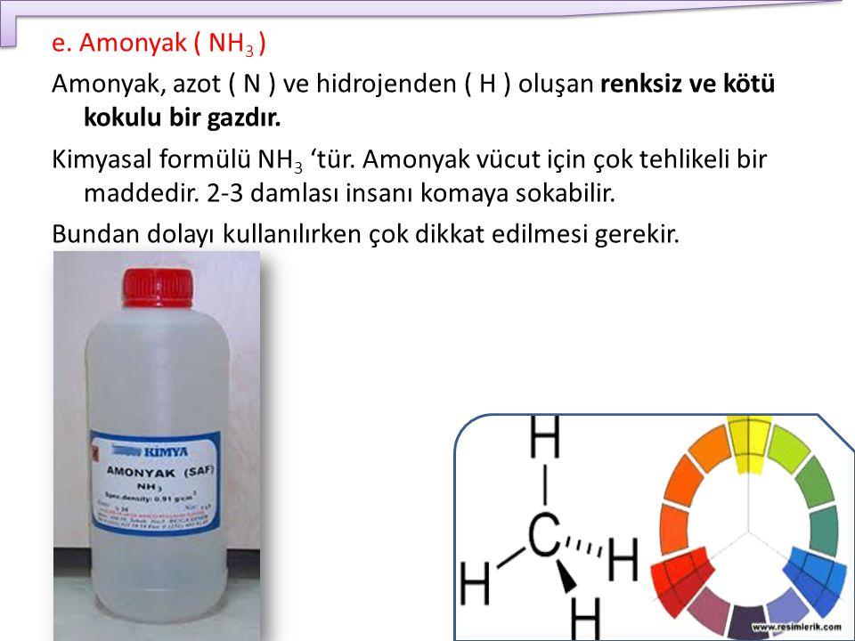 e. Amonyak ( NH 3 ) Amonyak, azot ( N ) ve hidrojenden ( H ) oluşan renksiz ve kötü kokulu bir gazdır. Kimyasal formülü NH 3 'tür. Amonyak vücut için