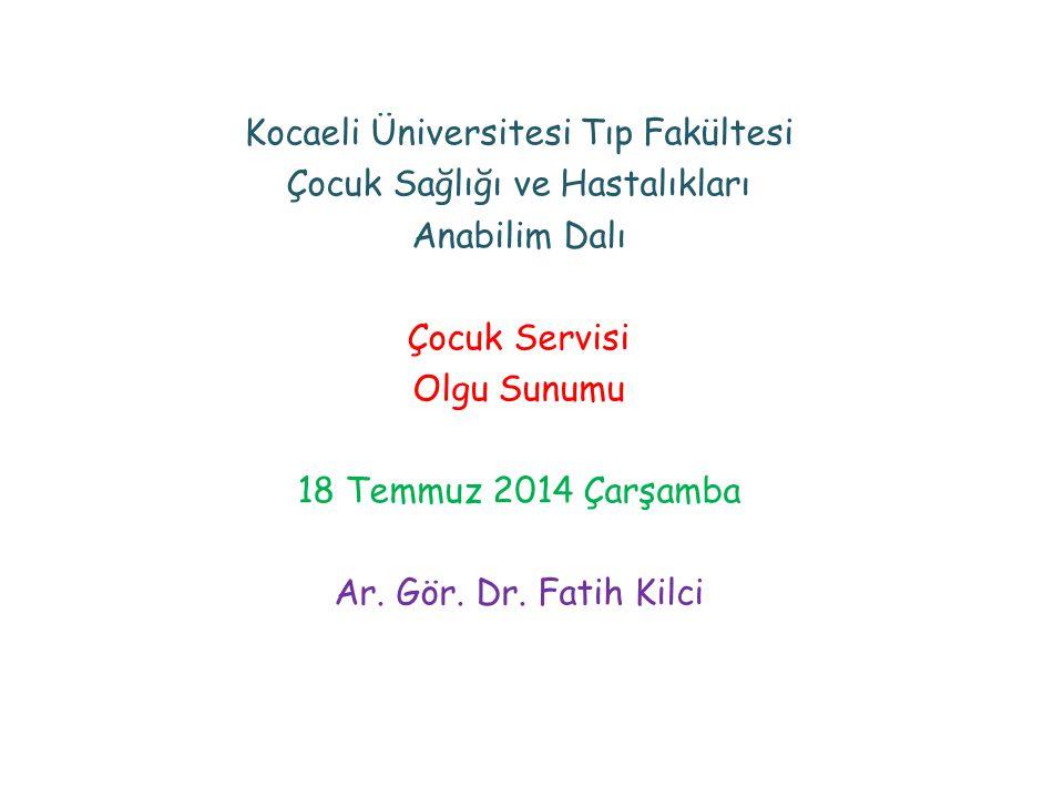 Kocaeli Üniversitesi Tıp Fakültesi Çocuk Sağlığı ve Hastalıkları Anabilim Dalı Çocuk Servisi Olgu Sunumu 18 Temmuz 2014 Çarşamba Ar. Gör. Dr. Fatih Ki