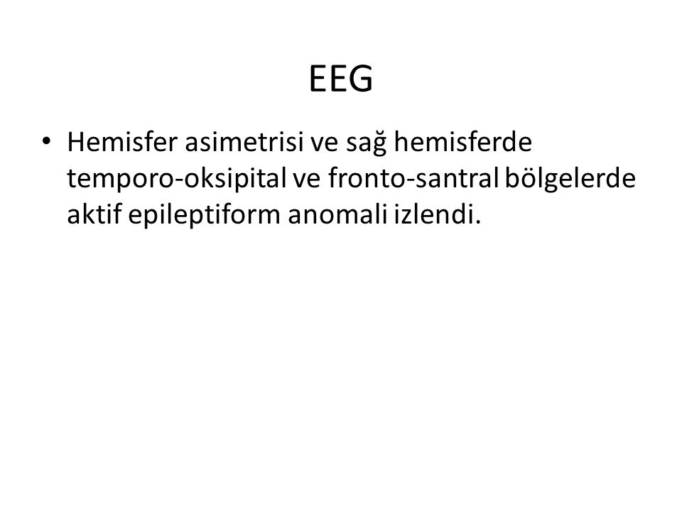 EEG Hemisfer asimetrisi ve sağ hemisferde temporo-oksipital ve fronto-santral bölgelerde aktif epileptiform anomali izlendi.