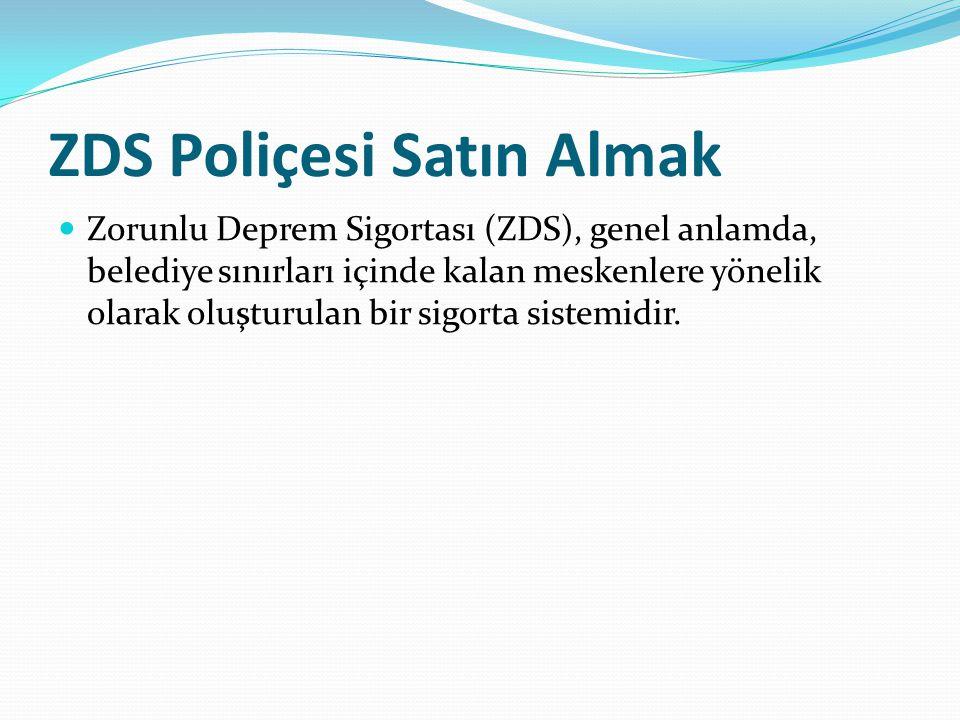 ZDS Poliçesi Satın Almak Zorunlu Deprem Sigortası (ZDS), genel anlamda, belediye sınırları içinde kalan meskenlere yönelik olarak oluşturulan bir sigorta sistemidir.