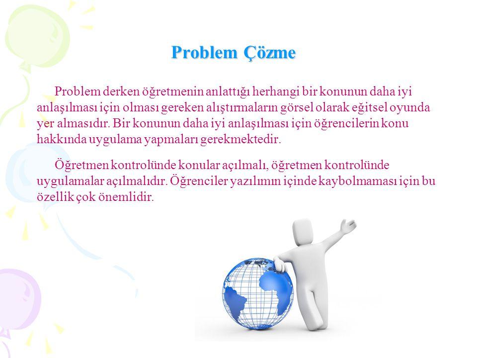 Problem Çözme Problem derken öğretmenin anlattığı herhangi bir konunun daha iyi anlaşılması için olması gereken alıştırmaların görsel olarak eğitsel oyunda yer almasıdır.