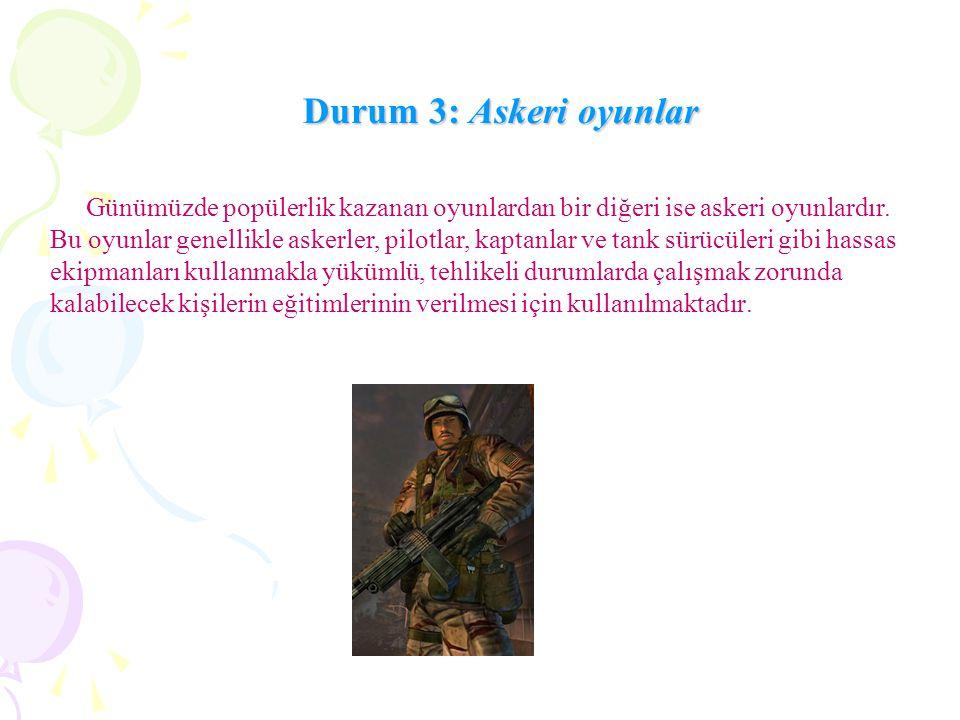 Durum 3: Askeri oyunlar Günümüzde popülerlik kazanan oyunlardan bir diğeri ise askeri oyunlardır. Bu oyunlar genellikle askerler, pilotlar, kaptanlar