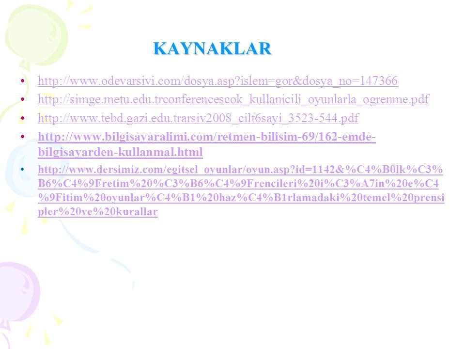 KAYNAKLAR http://www.odevarsivi.com/dosya.asp?islem=gor&dosya_no=147366 http://simge.metu.edu.trconferencescok_kullanicili_oyunlarla_ogrenme.pdf http://www.tebd.gazi.edu.trarsiv2008_cilt6sayi_3523-544.pdf http://www.bilgisayaralimi.com/retmen-bilisim-69/162-emde- bilgisayarden-kullanmal.htmlhttp://www.bilgisayaralimi.com/retmen-bilisim-69/162-emde- bilgisayarden-kullanmal.html http://www.dersimiz.com/egitsel_oyunlar/oyun.asp?id=1142&%C4%B0lk%C3% B6%C4%9Fretim%20%C3%B6%C4%9Frencileri%20i%C3%A7in%20e%C4 %9Fitim%20oyunlar%C4%B1%20haz%C4%B1rlamadaki%20temel%20prensi pler%20ve%20kurallarhttp://www.dersimiz.com/egitsel_oyunlar/oyun.asp?id=1142&%C4%B0lk%C3% B6%C4%9Fretim%20%C3%B6%C4%9Frencileri%20i%C3%A7in%20e%C4 %9Fitim%20oyunlar%C4%B1%20haz%C4%B1rlamadaki%20temel%20prensi pler%20ve%20kurallar
