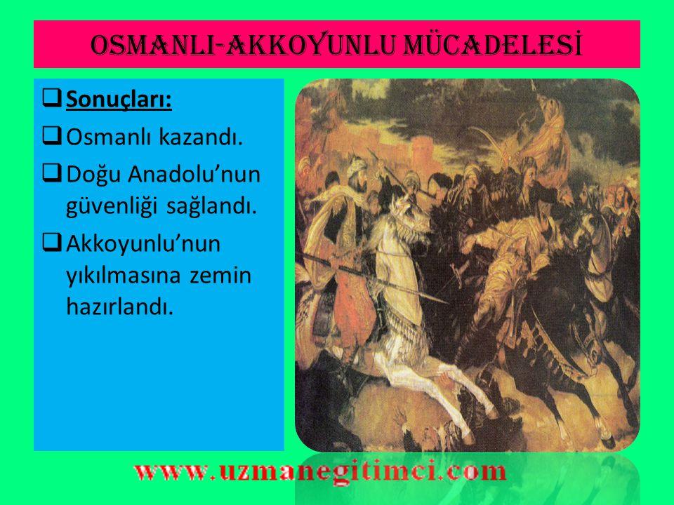 OSMANLI-AKKOYUNLU MÜCADELES İ  Otlukbeli Savaşı (1473):  *Osmanlı X Akkoyunlu  Sebepleri:  Uzun Hasan'ın Karamanoğullarına yardım etmesi.
