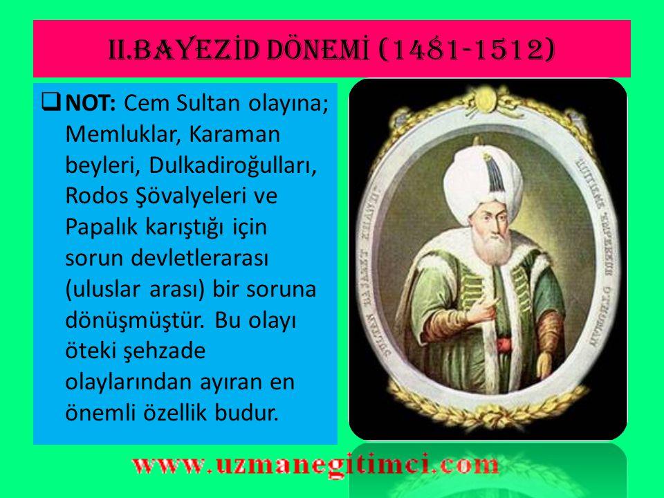 II.BAYEZ İ D DÖNEM İ (1481-1512)  Cem Sultan Olayı:  Fatih'in ölümünden sonra küçük oğlu Cem sultanın Bursa'da hükümdarlığını ilan etmesi ile bu sorun ortaya çıktı.