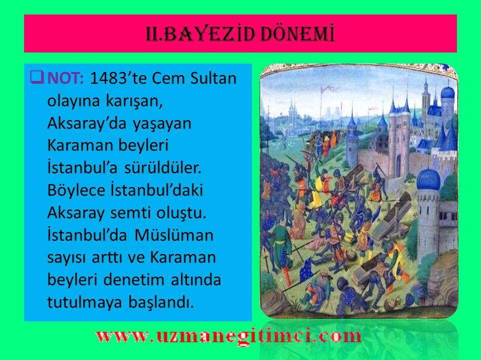 II.BAYEZ İ D DÖNEM İ (1481-1512)  NOT: Cem Sultan olayına; Memluklar, Karaman beyleri, Dulkadiroğulları, Rodos Şövalyeleri ve Papalık karıştığı için sorun devletlerarası (uluslar arası) bir soruna dönüşmüştür.