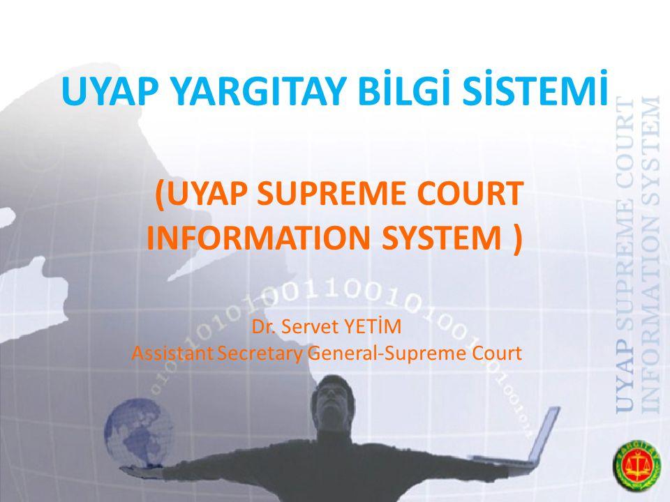 UYAP YARGITAY BİLGİ SİSTEMİ (UYAP SUPREME COURT INFORMATION SYSTEM ) Dr. Servet YETİM Assistant Secretary General-Supreme Court
