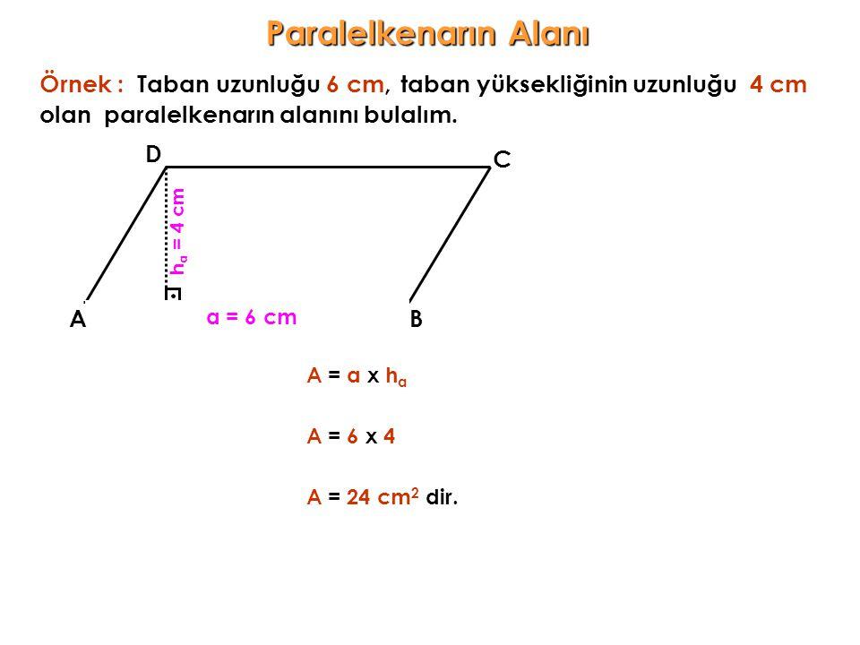 taban yüksekliğinin uzunluğu 4 cm AB C D a = 6 cm olan h a = 4 c m paralelkenarın alanını bulalım. A = a x h a Örnek :Taban uzunluğu 6 cm, A = 6 x 4 A