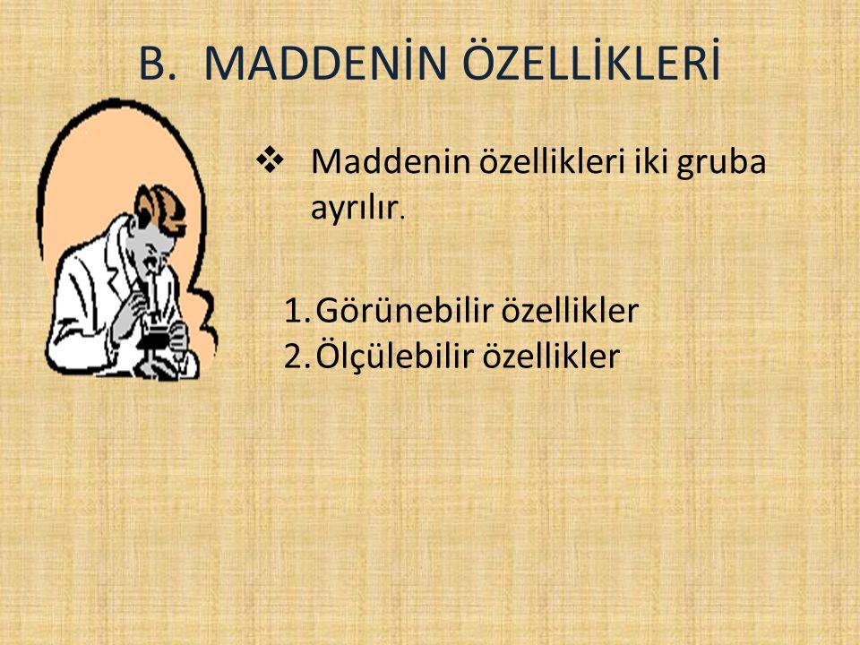 B.MADDENİN ÖZELLİKLERİ  Maddenin özellikleri iki gruba ayrılır.