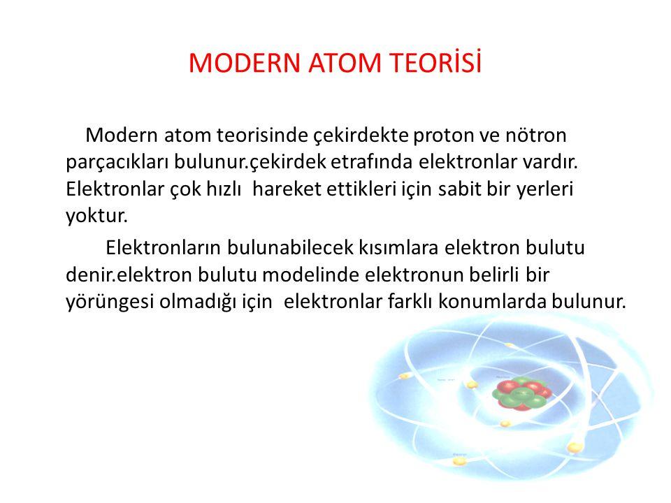 MODERN ATOM TEORİSİ Modern atom teorisinde çekirdekte proton ve nötron parçacıkları bulunur.çekirdek etrafında elektronlar vardır. Elektronlar çok hız