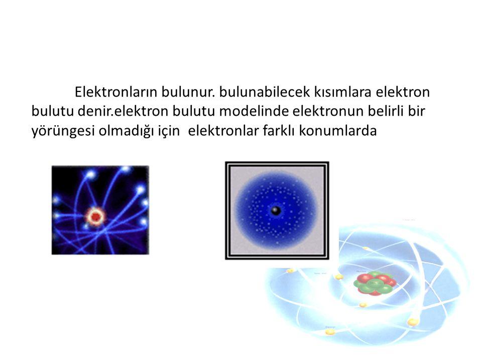 Elektronların bulunur. bulunabilecek kısımlara elektron bulutu denir.elektron bulutu modelinde elektronun belirli bir yörüngesi olmadığı için elektron