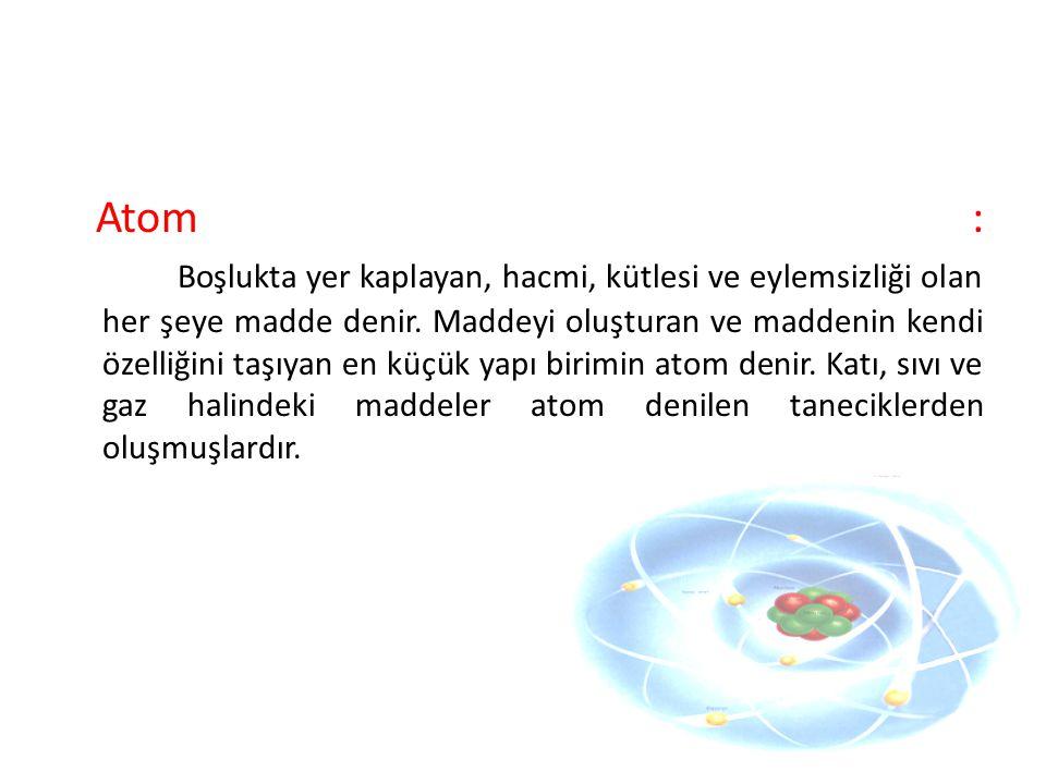 Atom : Boşlukta yer kaplayan, hacmi, kütlesi ve eylemsizliği olan her şeye madde denir. Maddeyi oluşturan ve maddenin kendi özelliğini taşıyan en küçü
