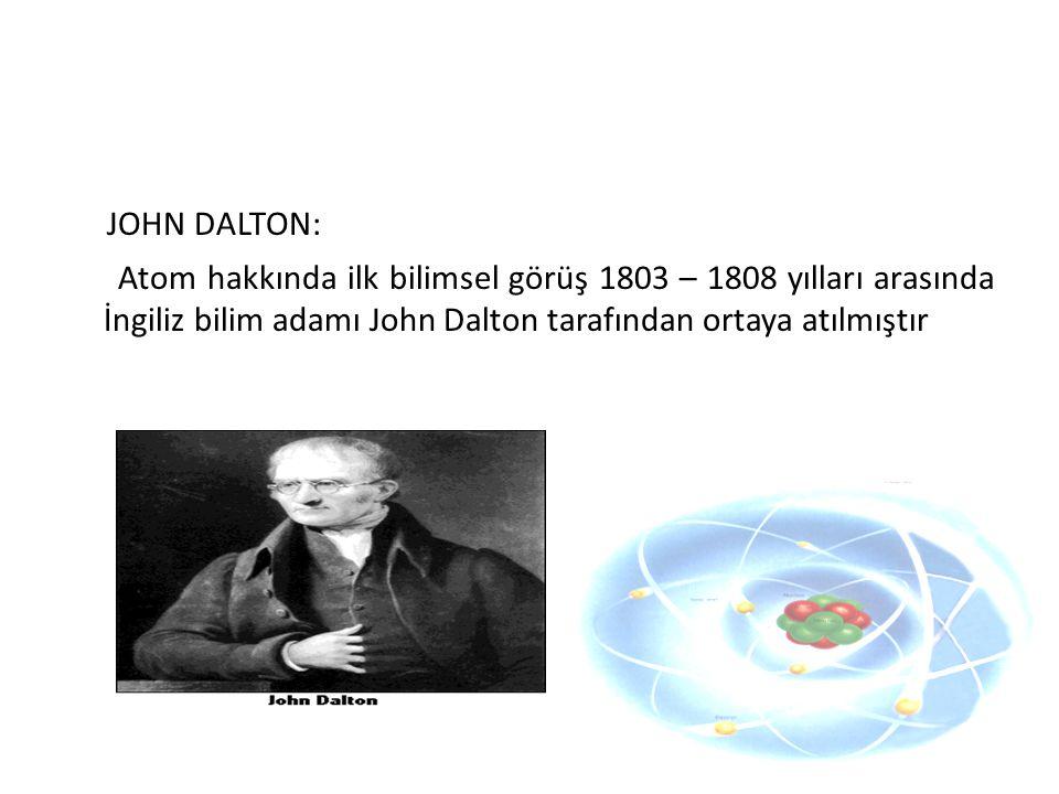 JOHN DALTON: Atom hakkında ilk bilimsel görüş 1803 – 1808 yılları arasında İngiliz bilim adamı John Dalton tarafından ortaya atılmıştır