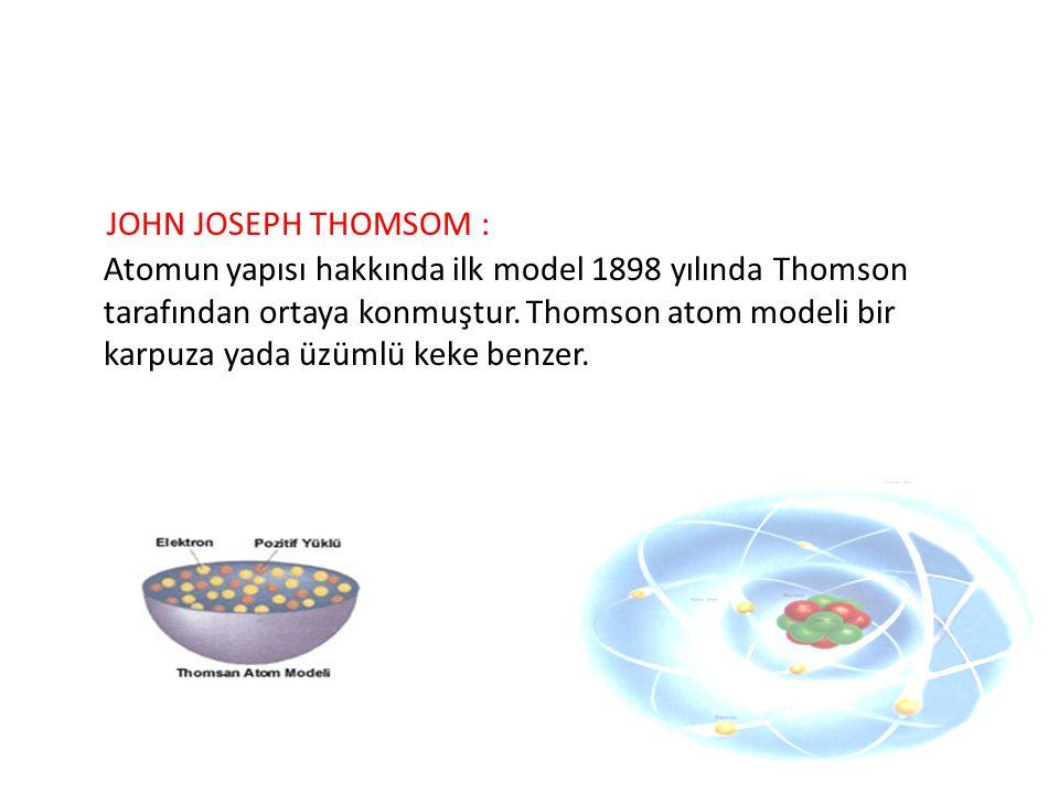 JOHN JOSEPH THOMSOM : Atomun yapısı hakkında ilk model 1898 yılında Thomson tarafından ortaya konmuştur. Thomson atom modeli bir karpuza yada üzümlü k