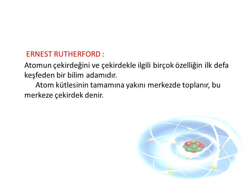 ERNEST RUTHERFORD : Atomun çekirdeğini ve çekirdekle ilgili birçok özelliğin ilk defa keşfeden bir bilim adamıdır. Atom kütlesinin tamamına yakını mer