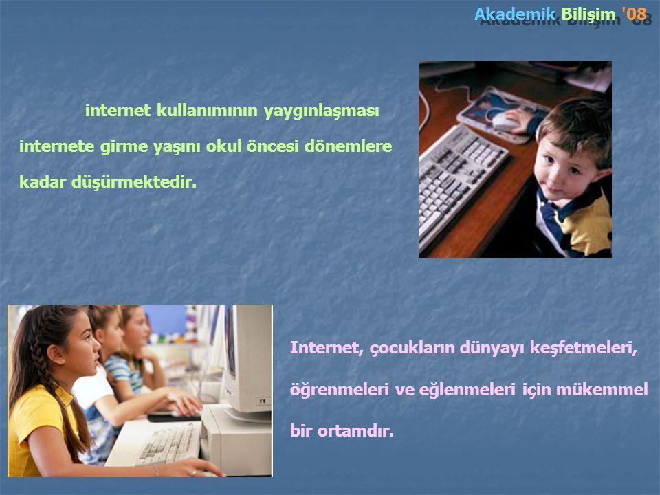Akademik Bilişim 08 internet kullanımının yaygınlaşması internete girme yaşını okul öncesi dönemlere kadar düşürmektedir.