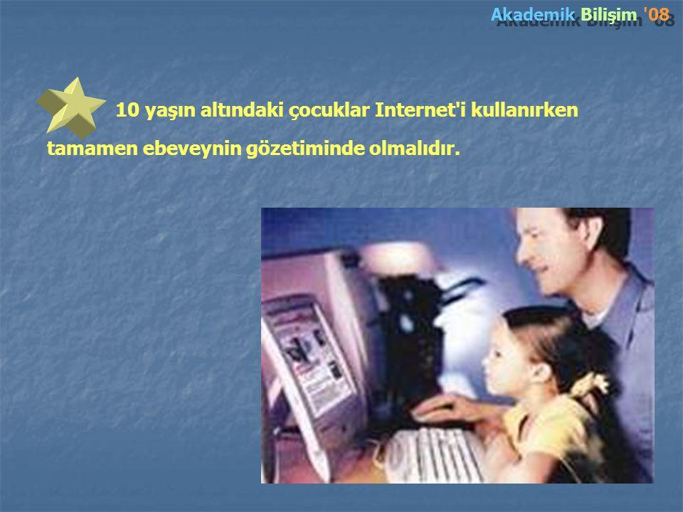 Akademik Bilişim 08 10 yaşın altındaki çocuklar Internet i kullanırken tamamen ebeveynin gözetiminde olmalıdır.