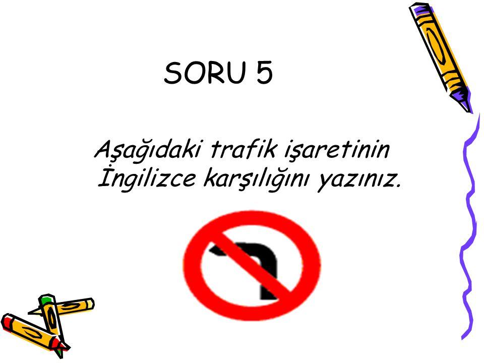 SORU 5 Aşağıdaki trafik işaretinin İngilizce karşılığını yazınız.