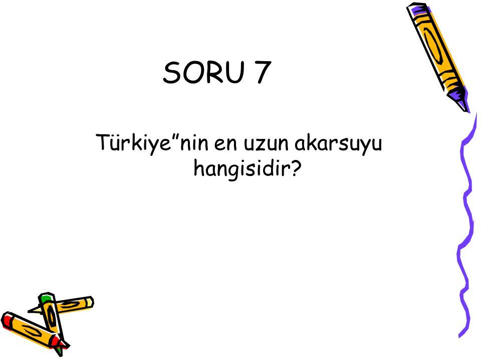 """SORU 7 Türkiye""""nin en uzun akarsuyu hangisidir?"""