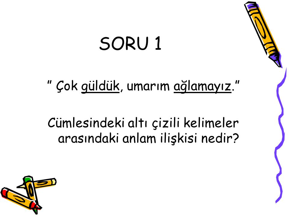 """SORU 1 """" Çok güldük, umarım ağlamayız."""" Cümlesindeki altı çizili kelimeler arasındaki anlam ilişkisi nedir?"""