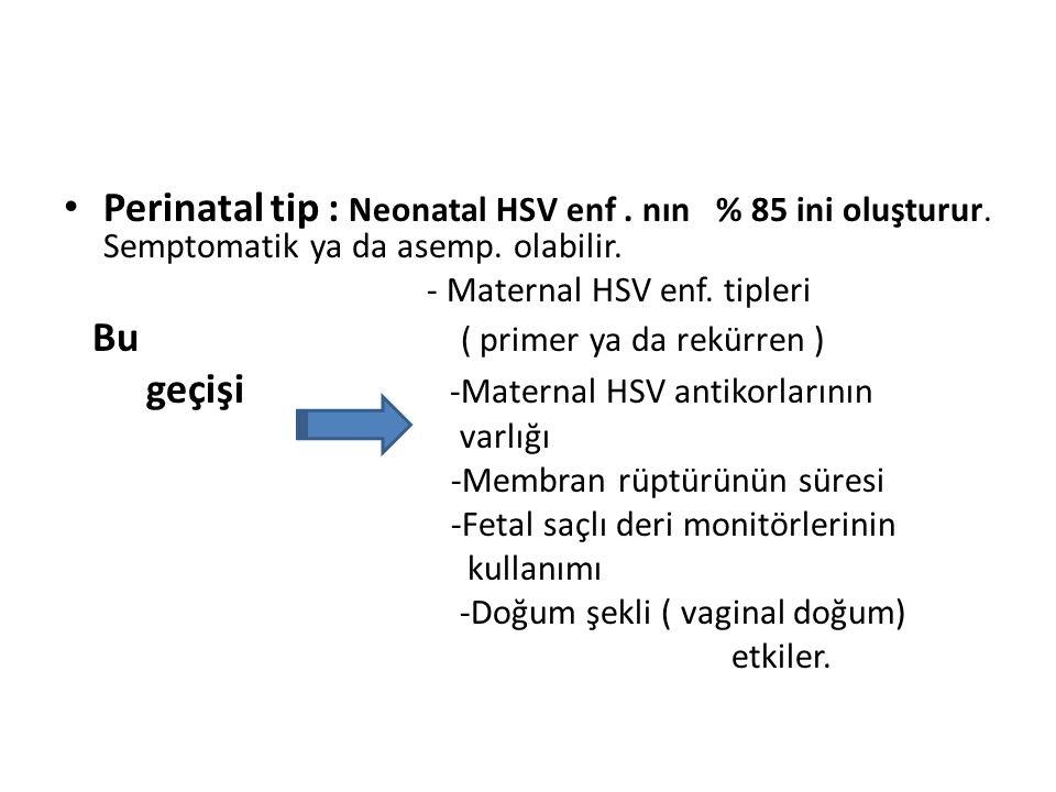 Perinatal tip : Neonatal HSV enf. nın % 85 ini oluşturur. Semptomatik ya da asemp. olabilir. - Maternal HSV enf. tipleri Bu ( primer ya da rekürren )