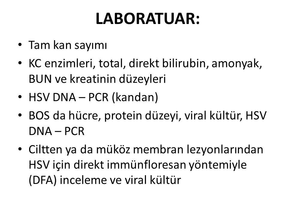 LABORATUAR: Tam kan sayımı KC enzimleri, total, direkt bilirubin, amonyak, BUN ve kreatinin düzeyleri HSV DNA – PCR (kandan) BOS da hücre, protein düz