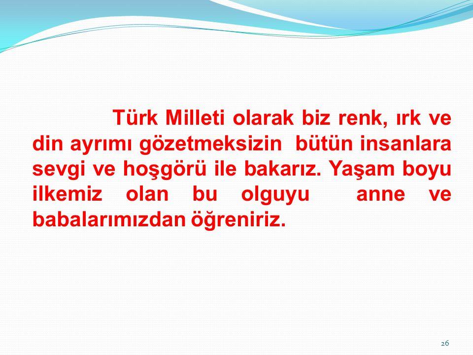 Türk Milleti olarak biz renk, ırk ve din ayrımı gözetmeksizin bütün insanlara sevgi ve hoşgörü ile bakarız. Yaşam boyu ilkemiz olan bu olguyu anne ve