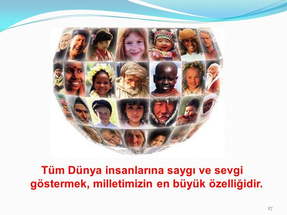 Tüm Dünya insanlarına saygı ve sevgi göstermek, milletimizin en büyük özelliğidir. 27