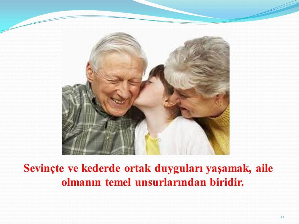 Sevinçte ve kederde ortak duyguları yaşamak, aile olmanın temel unsurlarından biridir. 11