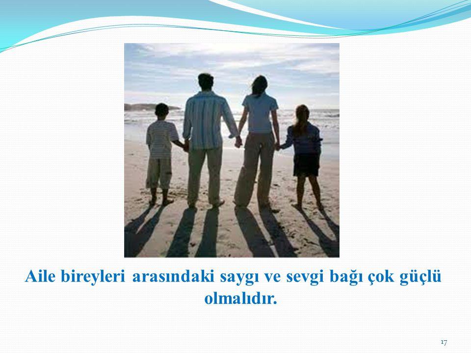Aile bireyleri arasındaki saygı ve sevgi bağı çok güçlü olmalıdır. 17