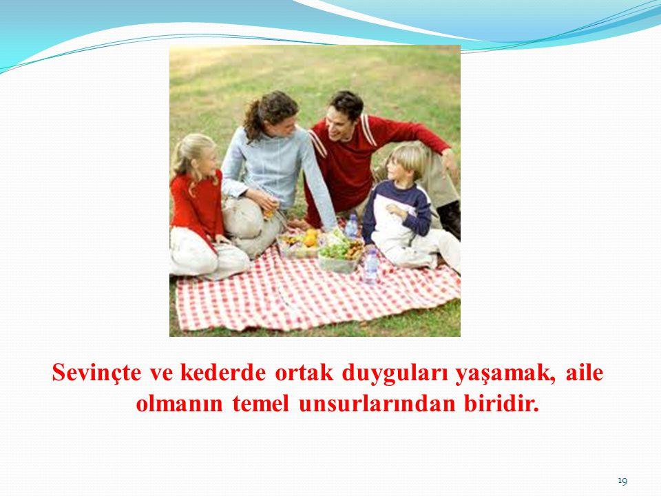 Sevinçte ve kederde ortak duyguları yaşamak, aile olmanın temel unsurlarından biridir. 19