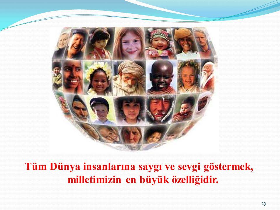 Tüm Dünya insanlarına saygı ve sevgi göstermek, milletimizin en büyük özelliğidir. 23