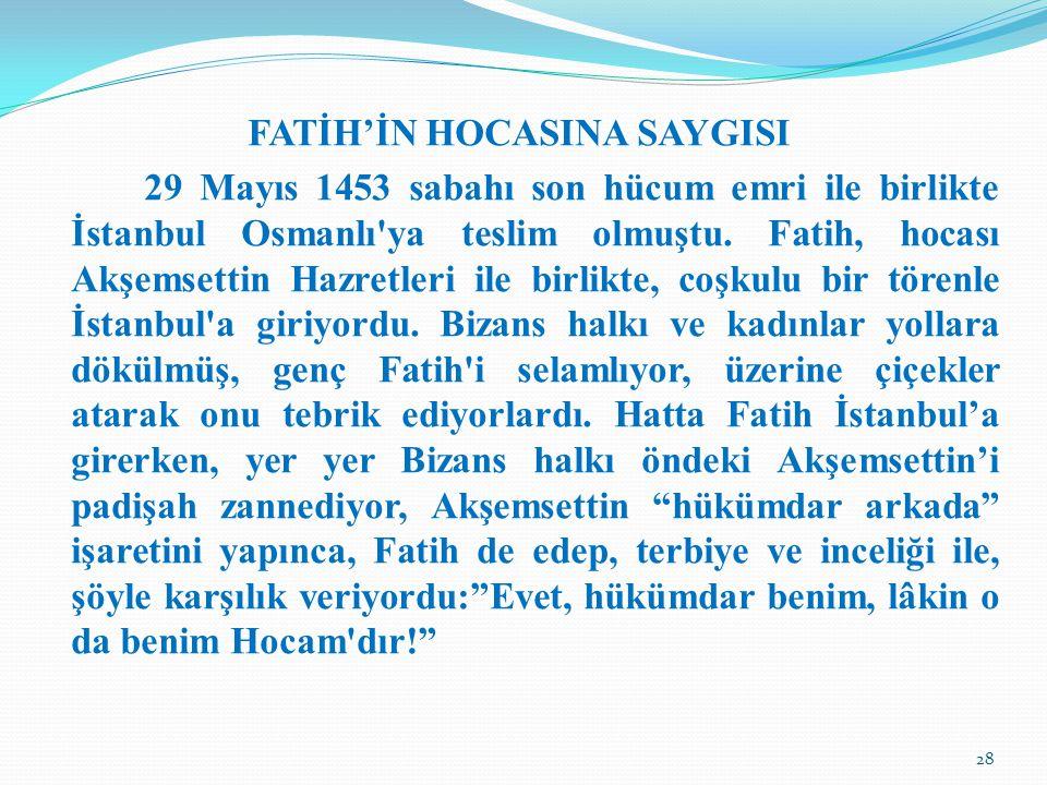 FATİH'İN HOCASINA SAYGISI 29 Mayıs 1453 sabahı son hücum emri ile birlikte İstanbul Osmanlı'ya teslim olmuştu. Fatih, hocası Akşemsettin Hazretleri il