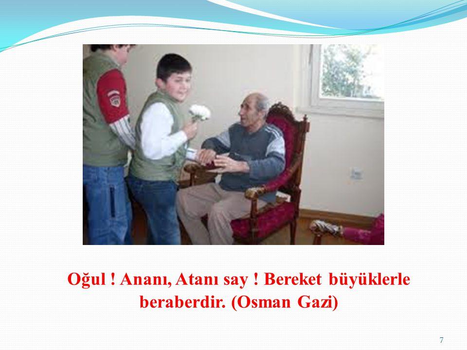 Oğul ! Ananı, Atanı say ! Bereket büyüklerle beraberdir. (Osman Gazi) 7