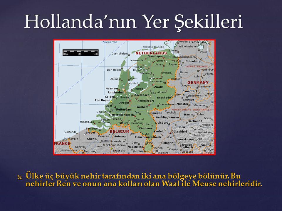 Hollanda'nın Yer Şekilleri  Ülke üç büyük nehir tarafından iki ana bölgeye bölünür. Bu nehirler Ren ve onun ana kolları olan Waal ile Meuse nehirleri