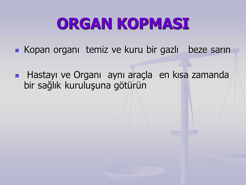 ORGAN KOPMASI Kopan organı temiz ve kuru bir gazlı beze sarın Kopan organı temiz ve kuru bir gazlı beze sarın Hastayı ve Organı aynı araçla en kısa zamanda bir sağlık kuruluşuna götürün Hastayı ve Organı aynı araçla en kısa zamanda bir sağlık kuruluşuna götürün