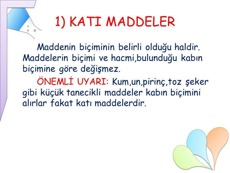 1) KATI MADDELER Maddenin biçiminin belirli olduğu haldir. Maddelerin biçimi ve hacmi,bulunduğu kabın biçimine göre değişmez. ÖNEMLİ UYARI: Kum,un,pir