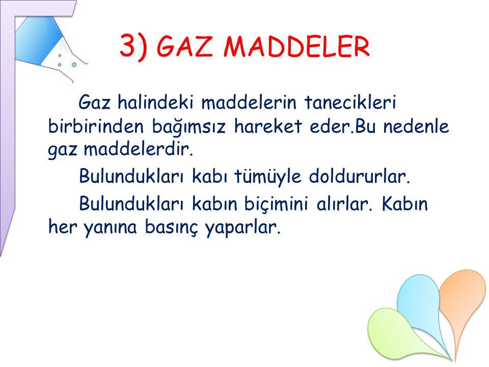 3) GAZ MADDELER Gaz halindeki maddelerin tanecikleri birbirinden bağımsız hareket eder.Bu nedenle gaz maddelerdir. Bulundukları kabı tümüyle doldururl