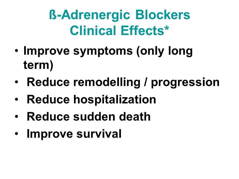 ß-Adrenergic Blockers Clinical Effects* Improve symptoms (only long term) Reduce remodelling / progression Reduce hospitalization Reduce sudden death Improve survival