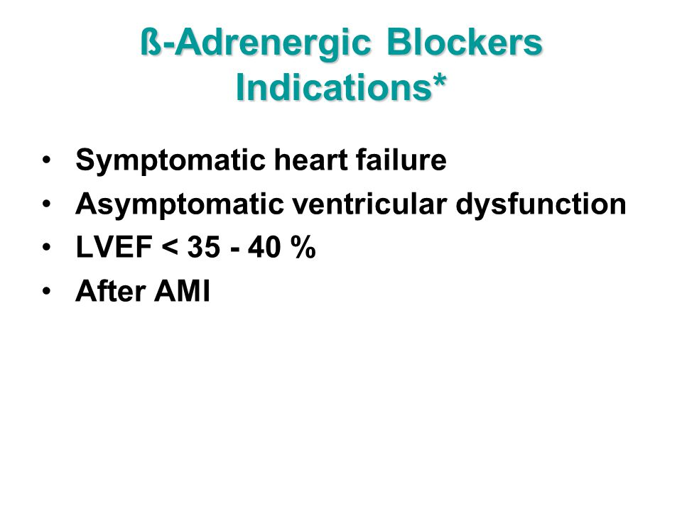 ß-Adrenergic Blockers Indications* Symptomatic heart failure Asymptomatic ventricular dysfunction LVEF < 35 - 40 % After AMI