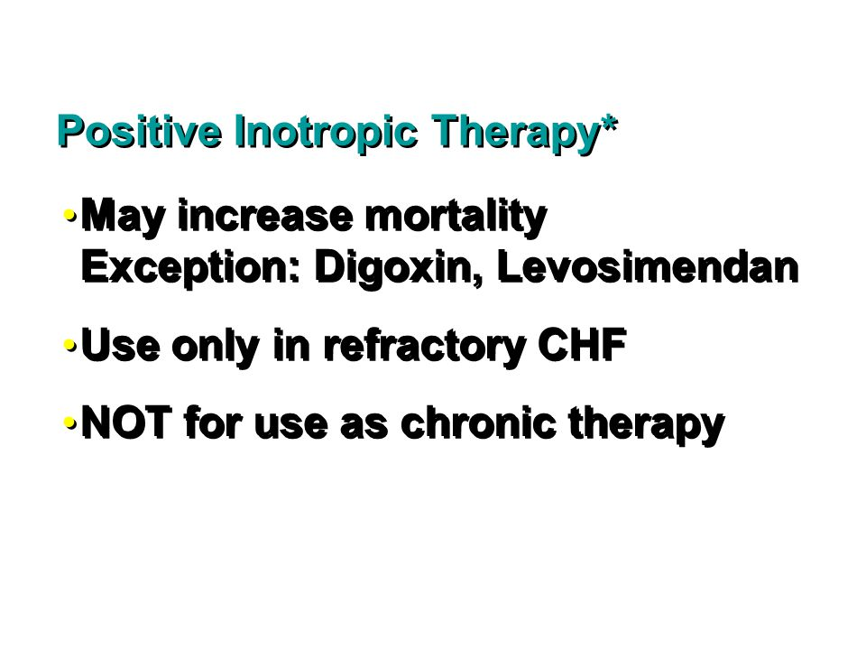May increase mortality Exception: Digoxin, Levosimendan Use only in refractory CHF NOT for use as chronic therapy May increase mortality Exception: Digoxin, Levosimendan Use only in refractory CHF NOT for use as chronic therapy Positive Inotropic Therapy*