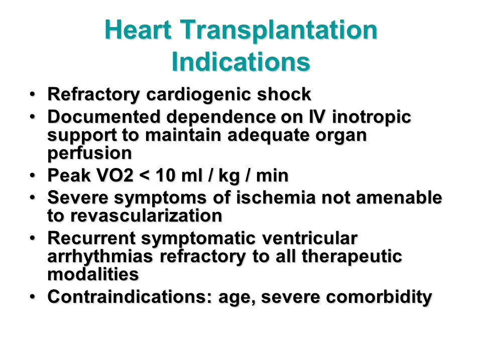 Heart Transplantation Indications Refractory cardiogenic shockRefractory cardiogenic shock Documented dependence on IV inotropic support to maintain adequate organ perfusionDocumented dependence on IV inotropic support to maintain adequate organ perfusion Peak VO2 < 10 ml / kg / minPeak VO2 < 10 ml / kg / min Severe symptoms of ischemia not amenable to revascularizationSevere symptoms of ischemia not amenable to revascularization Recurrent symptomatic ventricular arrhythmias refractory to all therapeutic modalitiesRecurrent symptomatic ventricular arrhythmias refractory to all therapeutic modalities Contraindications: age, severe comorbidityContraindications: age, severe comorbidity