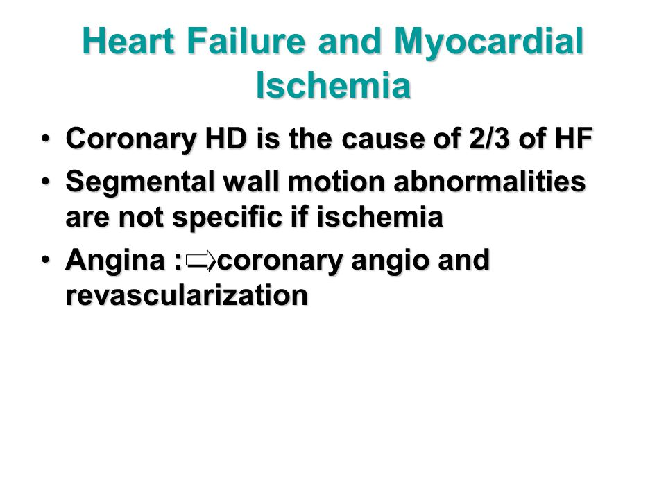 Heart Failure and Myocardial Ischemia Coronary HD is the cause of 2/3 of HFCoronary HD is the cause of 2/3 of HF Segmental wall motion abnormalities are not specific if ischemiaSegmental wall motion abnormalities are not specific if ischemia Angina : coronary angio and revascularizationAngina : coronary angio and revascularization