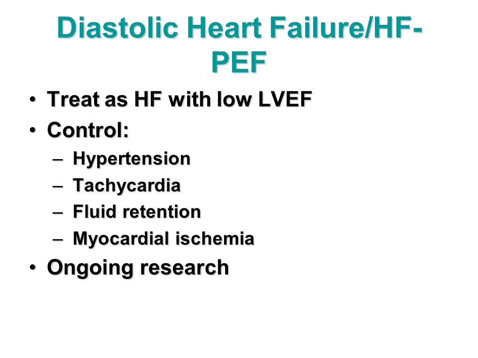 Diastolic Heart Failure/HF- PEF Treat as HF with low LVEFTreat as HF with low LVEF Control:Control: – Hypertension – Tachycardia – Fluid retention – Myocardial ischemia Ongoing researchOngoing research