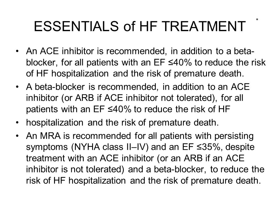 ESSENTIALS of HF TREATMENT An ACE inhibitor is recommended, in addition to a beta- blocker, for all patients with an EF ≤40% to reduce the risk of HF hospitalization and the risk of premature death.