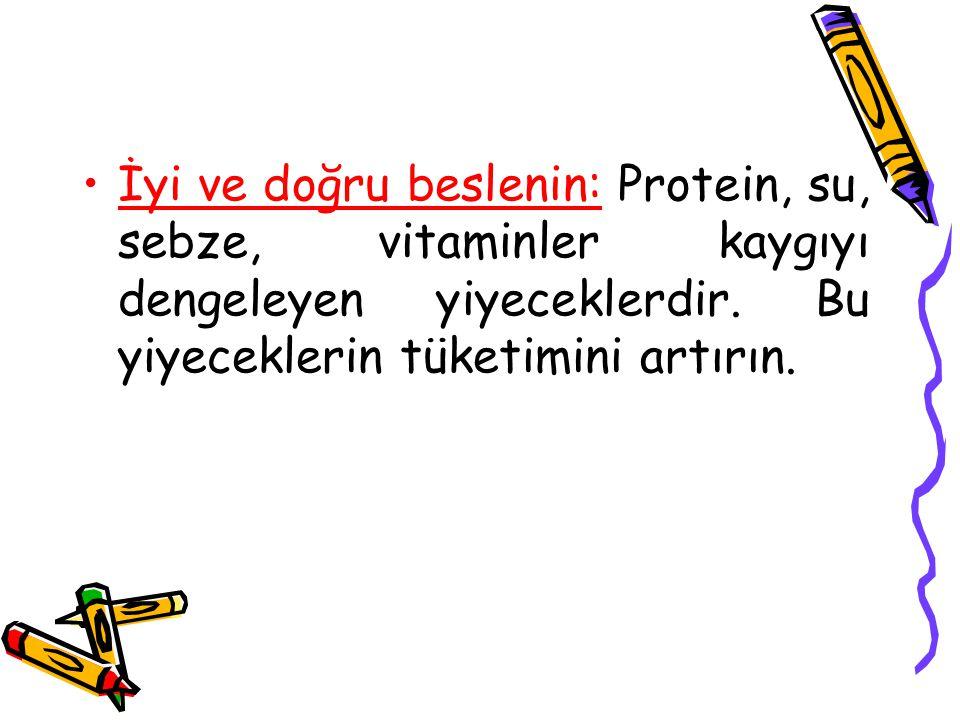 İyi ve doğru beslenin: Protein, su, sebze, vitaminler kaygıyı dengeleyen yiyeceklerdir. Bu yiyeceklerin tüketimini artırın.