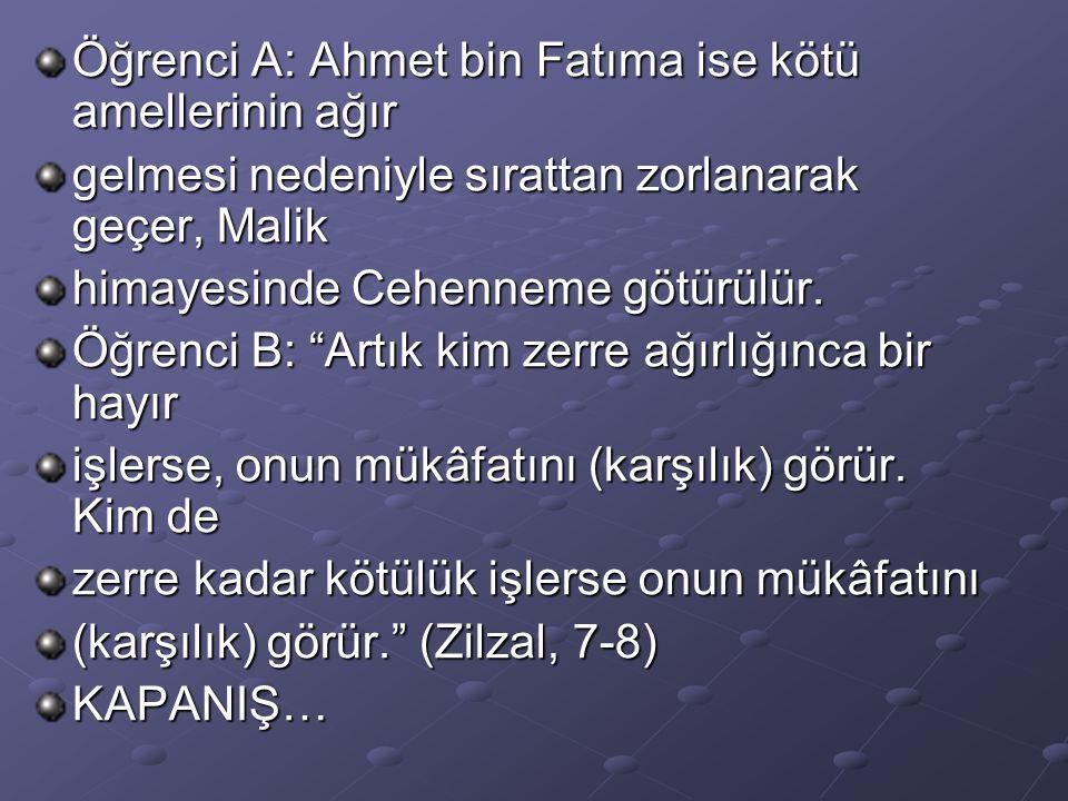 """Öğrenci A: Ahmet bin Fatıma ise kötü amellerinin ağır gelmesi nedeniyle sırattan zorlanarak geçer, Malik himayesinde Cehenneme götürülür. Öğrenci B: """""""
